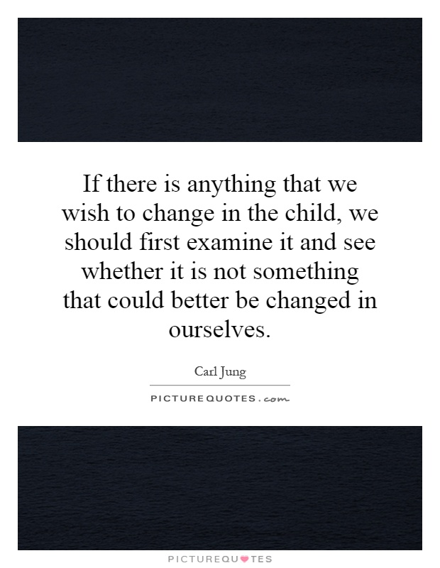 If there is anything that we wish to change in the child, we should first examine it and see whether it is not something that could better be changed in ourselves Picture Quote #1