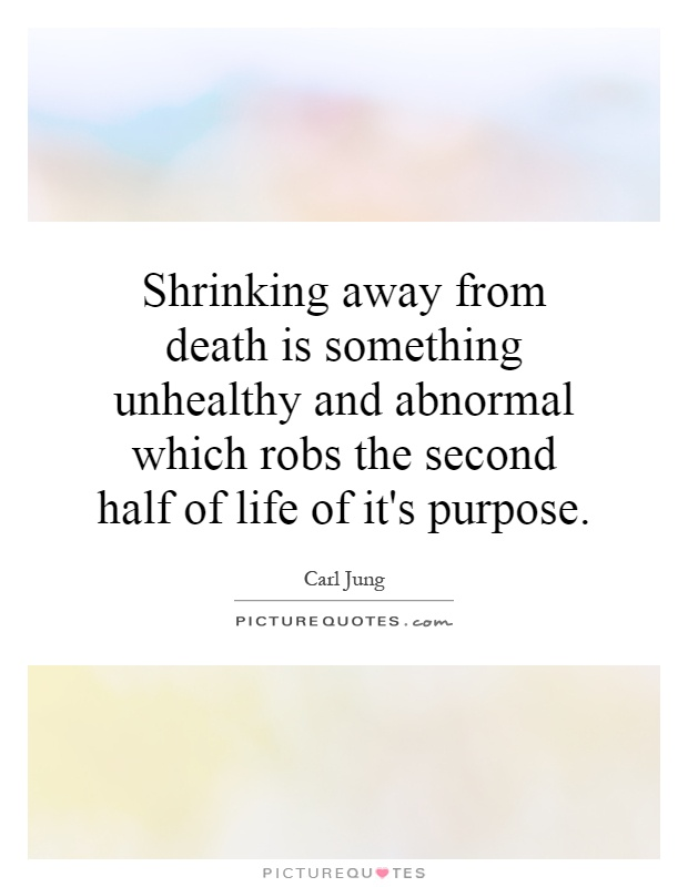 Shrinking away from death is something unhealthy and abnormal which robs the second half of life of it's purpose Picture Quote #1