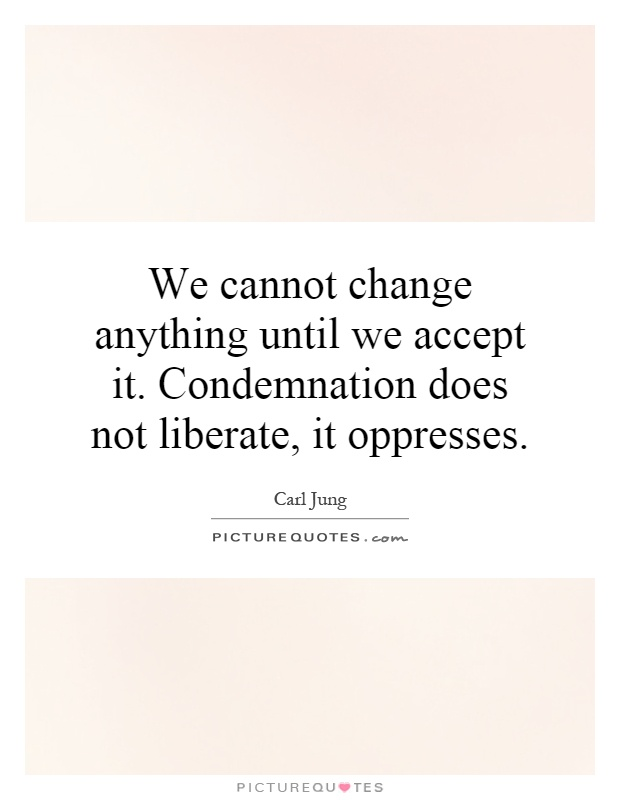 We cannot change anything until we accept it. Condemnation does not liberate, it oppresses Picture Quote #1