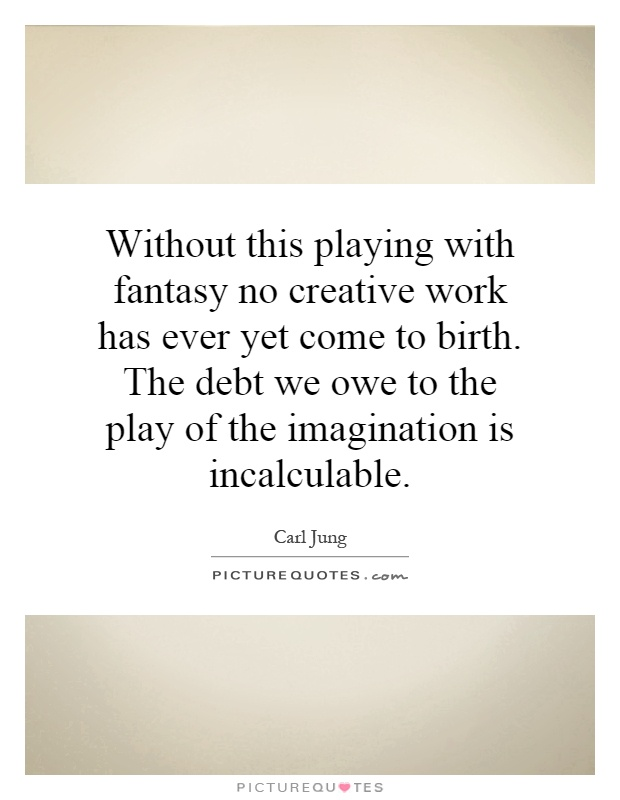 Without this playing with fantasy no creative work has ever yet come to birth. The debt we owe to the play of the imagination is incalculable Picture Quote #1