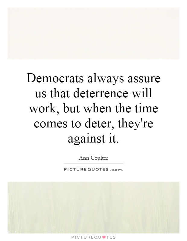 Democrats always assure us that deterrence will work, but when the time comes to deter, they're against it Picture Quote #1
