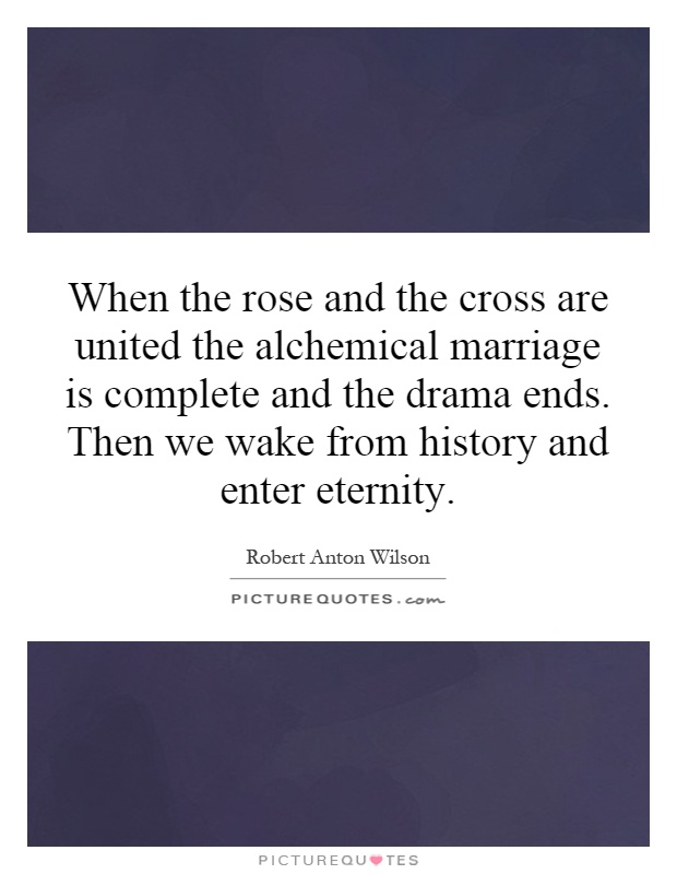 When the rose and the cross are united the alchemical marriage is complete and the drama ends. Then we wake from history and enter eternity Picture Quote #1