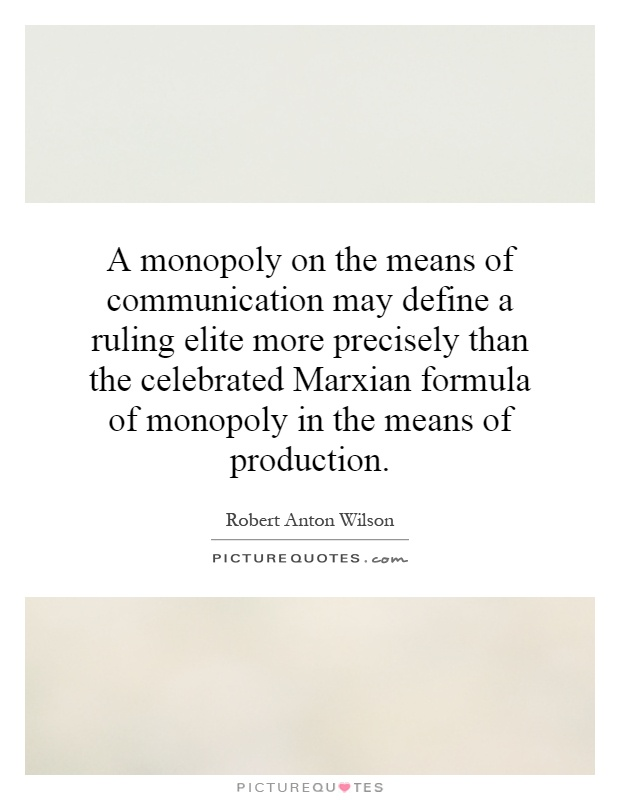 A monopoly on the means of communication may define a ruling elite more precisely than the celebrated Marxian formula of monopoly in the means of production Picture Quote #1