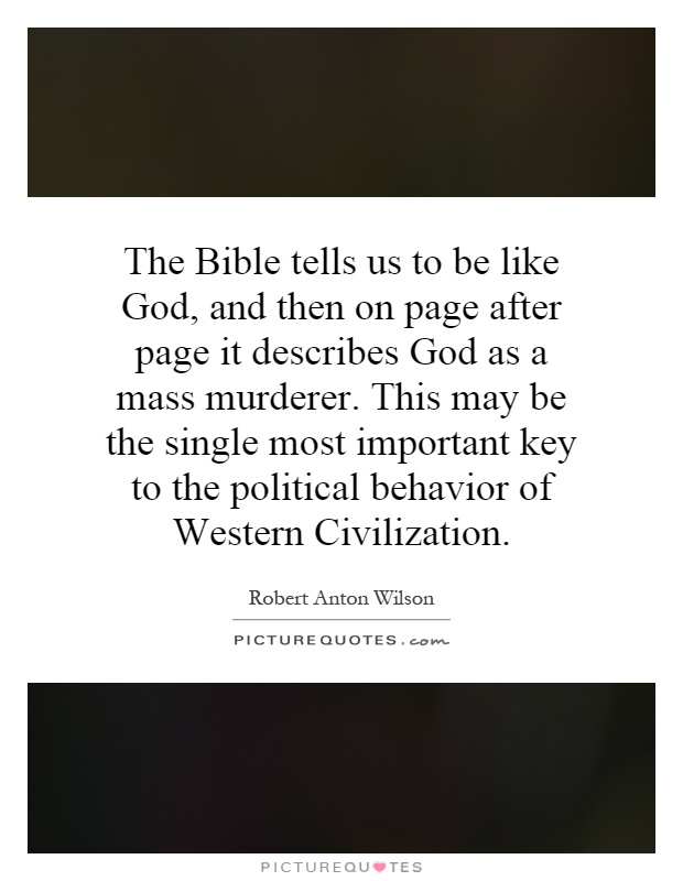 The Bible tells us to be like God, and then on page after page it describes God as a mass murderer. This may be the single most important key to the political behavior of Western Civilization Picture Quote #1