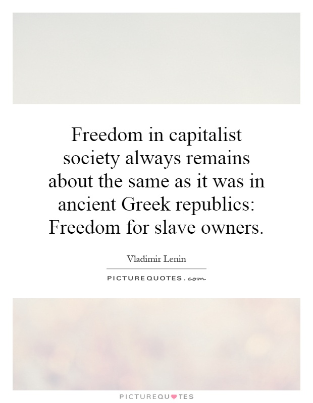 Freedom in capitalist society always remains about the same as it was in ancient Greek republics: Freedom for slave owners Picture Quote #1