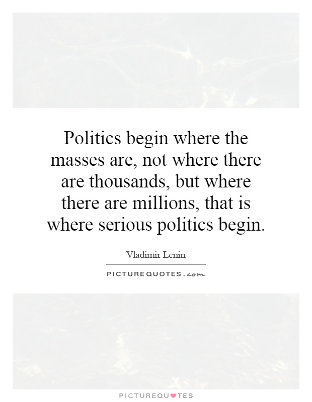 Politics begin where the masses are, not where there are thousands, but where there are millions, that is where serious politics begin Picture Quote #1