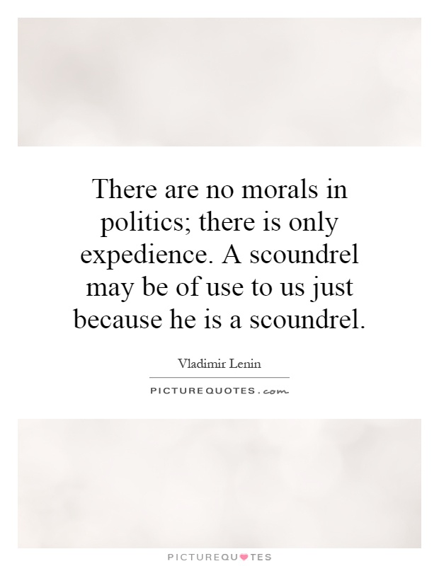 There are no morals in politics; there is only expedience. A scoundrel may be of use to us just because he is a scoundrel Picture Quote #1