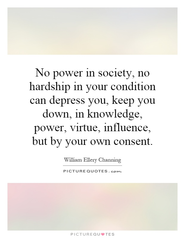 No power in society, no hardship in your condition can depress you, keep you down, in knowledge, power, virtue, influence, but by your own consent Picture Quote #1
