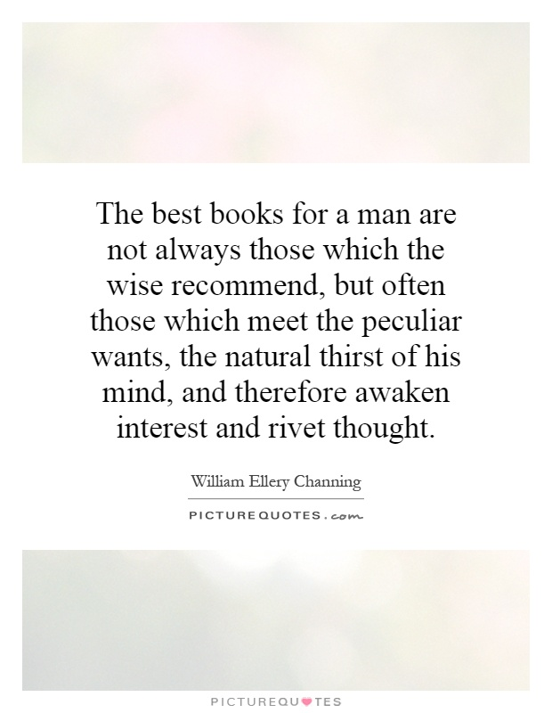 The best books for a man are not always those which the wise recommend, but often those which meet the peculiar wants, the natural thirst of his mind, and therefore awaken interest and rivet thought Picture Quote #1