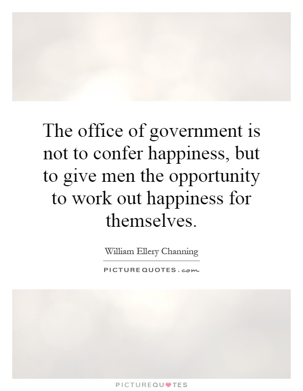 The office of government is not to confer happiness, but to give men the opportunity to work out happiness for themselves Picture Quote #1
