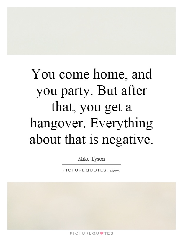 You come home, and you party. But after that, you get a hangover. Everything about that is negative Picture Quote #1