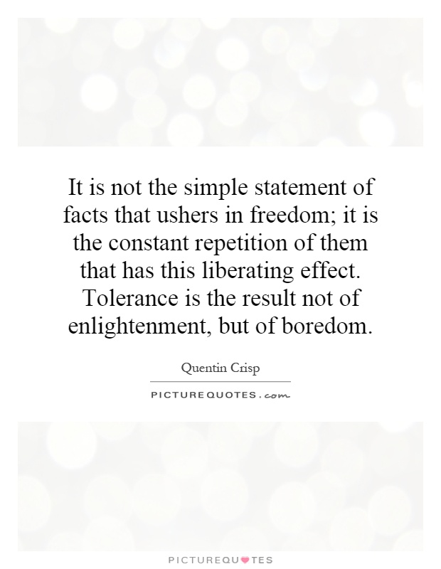 It is not the simple statement of facts that ushers in freedom; it is the constant repetition of them that has this liberating effect. Tolerance is the result not of enlightenment, but of boredom Picture Quote #1