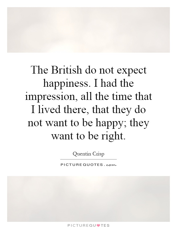 The British do not expect happiness. I had the impression, all the time that I lived there, that they do not want to be happy; they want to be right Picture Quote #1