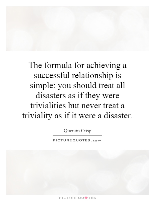 The formula for achieving a successful relationship is simple: you should treat all disasters as if they were trivialities but never treat a triviality as if it were a disaster Picture Quote #1