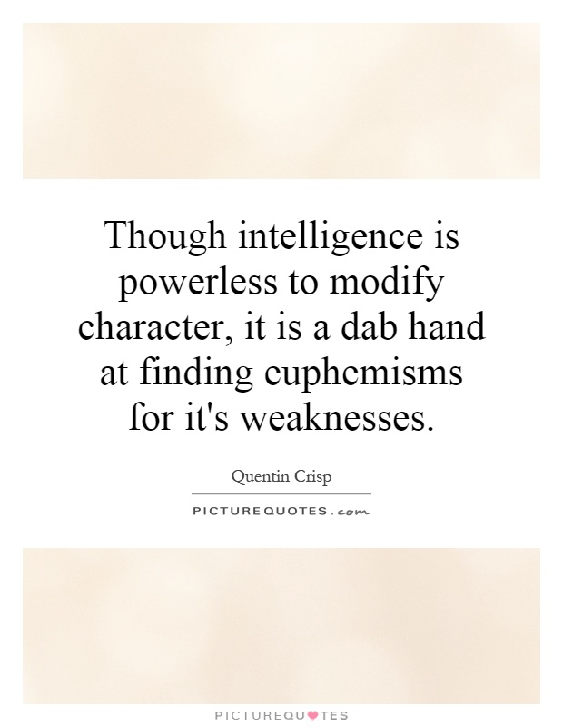 Though intelligence is powerless to modify character, it is a dab hand at finding euphemisms for it's weaknesses Picture Quote #1