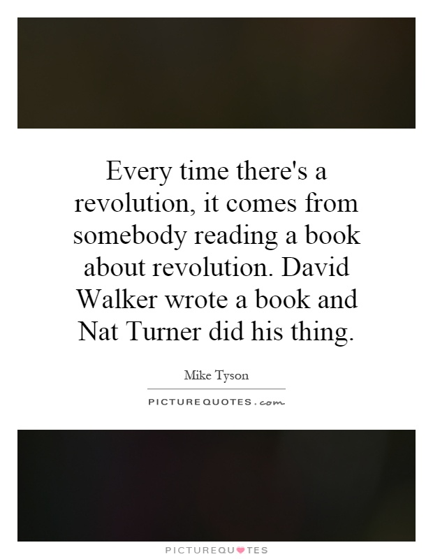 Every time there's a revolution, it comes from somebody reading a book about revolution. David Walker wrote a book and Nat Turner did his thing Picture Quote #1