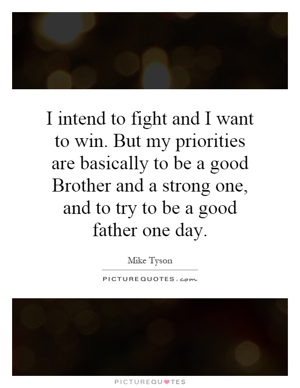 I intend to fight and I want to win. But my priorities are basically to be a good Brother and a strong one, and to try to be a good father one day Picture Quote #1