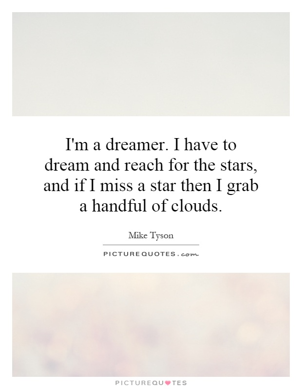 I'm a dreamer. I have to dream and reach for the stars, and if I miss a star then I grab a handful of clouds Picture Quote #1