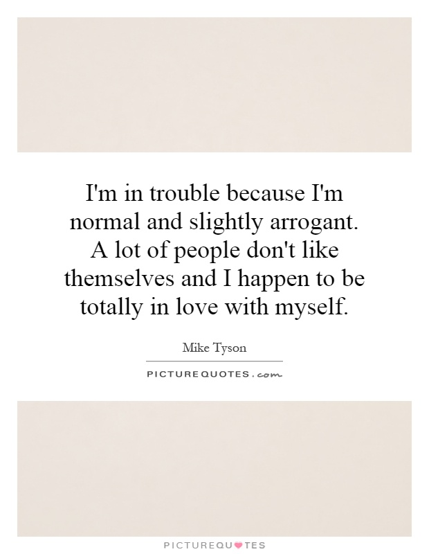 I'm in trouble because I'm normal and slightly arrogant. A lot of people don't like themselves and I happen to be totally in love with myself Picture Quote #1