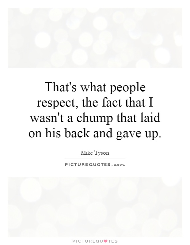 That's what people respect, the fact that I wasn't a chump that laid on his back and gave up Picture Quote #1