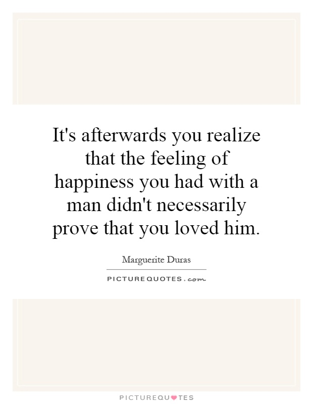 It's afterwards you realize that the feeling of happiness you had with a man didn't necessarily prove that you loved him Picture Quote #1