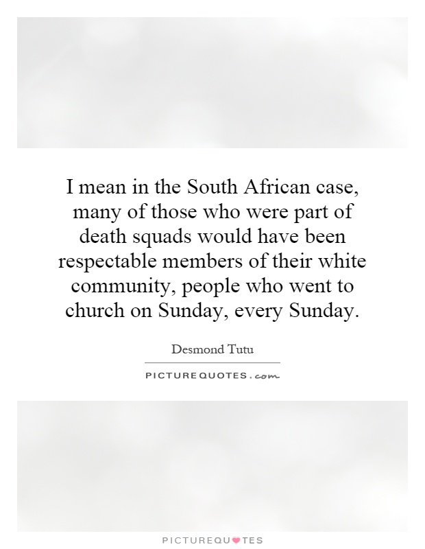 I mean in the South African case, many of those who were part of death squads would have been respectable members of their white community, people who went to church on Sunday, every Sunday Picture Quote #1