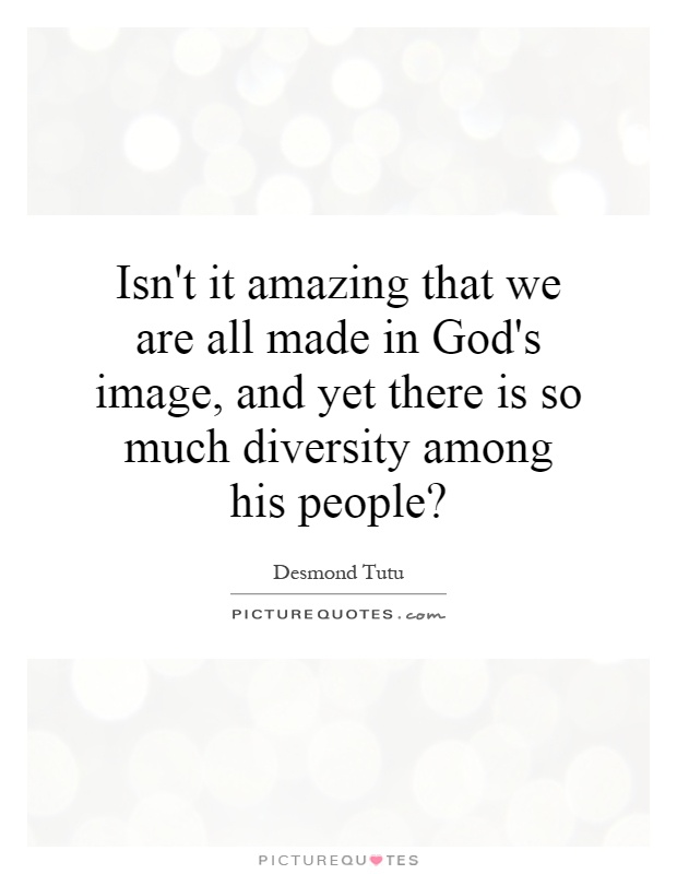 Isn't it amazing that we are all made in God's image, and yet there is so much diversity among his people? Picture Quote #1