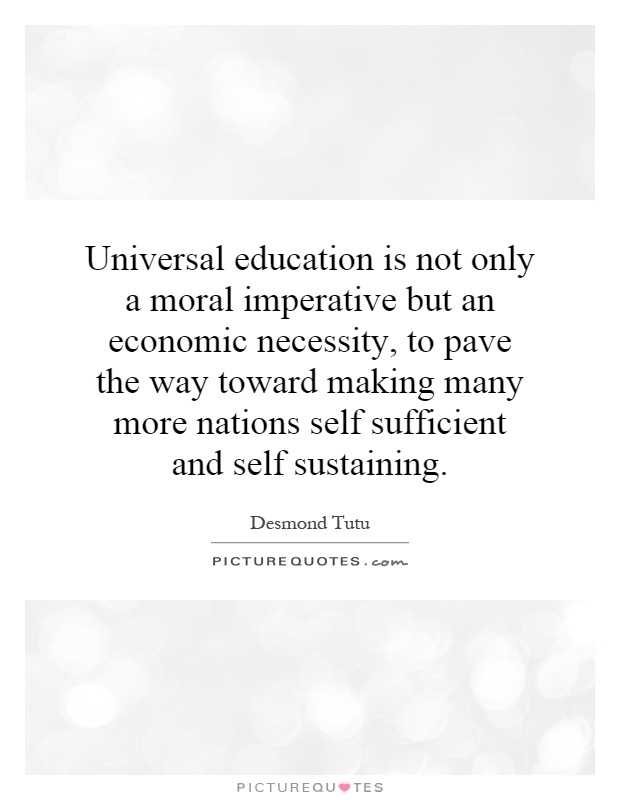 Universal education is not only a moral imperative but an economic necessity, to pave the way toward making many more nations self sufficient and self sustaining Picture Quote #1