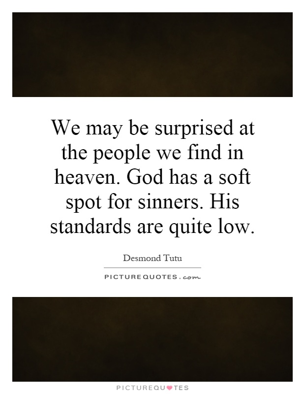 We may be surprised at the people we find in heaven. God has a soft spot for sinners. His standards are quite low Picture Quote #1