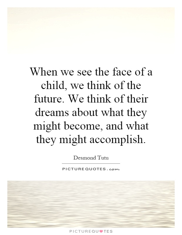 When we see the face of a child, we think of the future. We think of their dreams about what they might become, and what they might accomplish Picture Quote #1