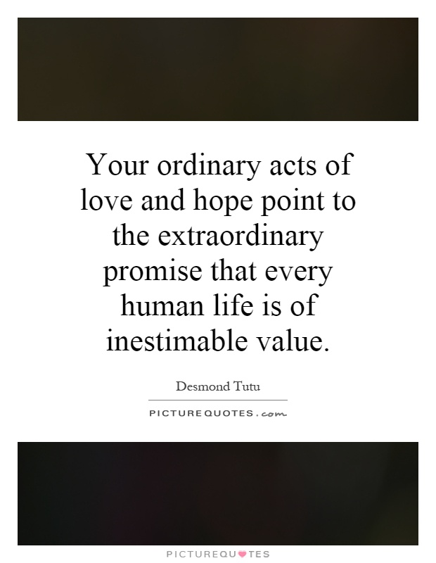 Your ordinary acts of love and hope point to the extraordinary promise that every human life is of inestimable value Picture Quote #1