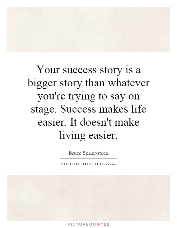 Your success story is a bigger story than whatever you're trying to say on stage. Success makes life easier. It doesn't make living easier Picture Quote #1