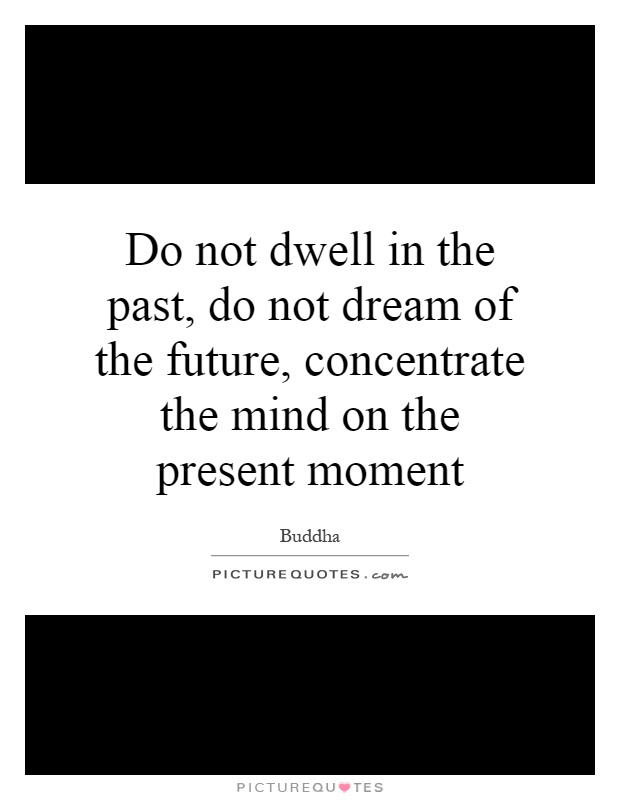 Do not dwell in the past, do not dream of the future, concentrate the mind on the present moment Picture Quote #1