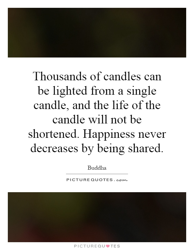 Thousands of candles can be lighted from a single candle, and the life of the candle will not be shortened. Happiness never decreases by being shared Picture Quote #1