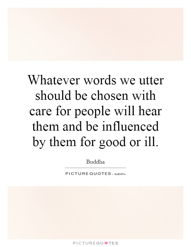 Whatever words we utter should be chosen with care for people will hear them and be influenced by them for good or ill Picture Quote #1