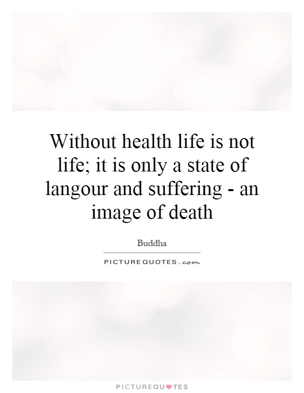 Without health life is not life; it is only a state of langour and suffering - an image of death Picture Quote #1