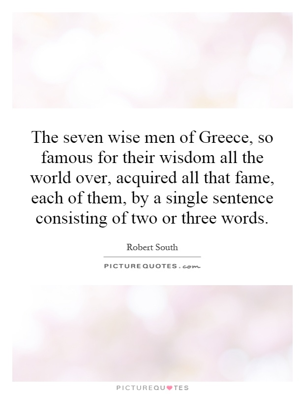 The seven wise men of Greece, so famous for their wisdom all the world over, acquired all that fame, each of them, by a single sentence consisting of two or three words Picture Quote #1