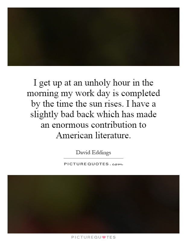 I get up at an unholy hour in the morning my work day is completed by the time the sun rises. I have a slightly bad back which has made an enormous contribution to American literature Picture Quote #1