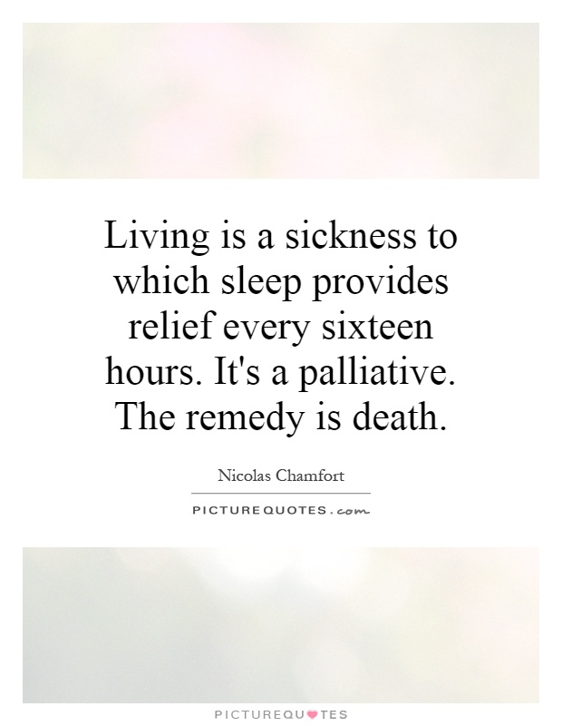 Living is a sickness to which sleep provides relief every sixteen hours. It's a palliative. The remedy is death Picture Quote #1
