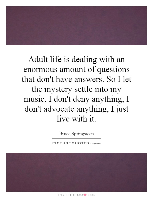 Adult life is dealing with an enormous amount of questions that don't have answers. So I let the mystery settle into my music. I don't deny anything, I don't advocate anything, I just live with it Picture Quote #1