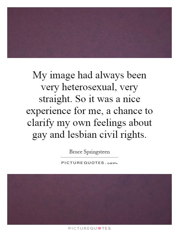 My image had always been very heterosexual, very straight. So it was a nice experience for me, a chance to clarify my own feelings about gay and lesbian civil rights Picture Quote #1