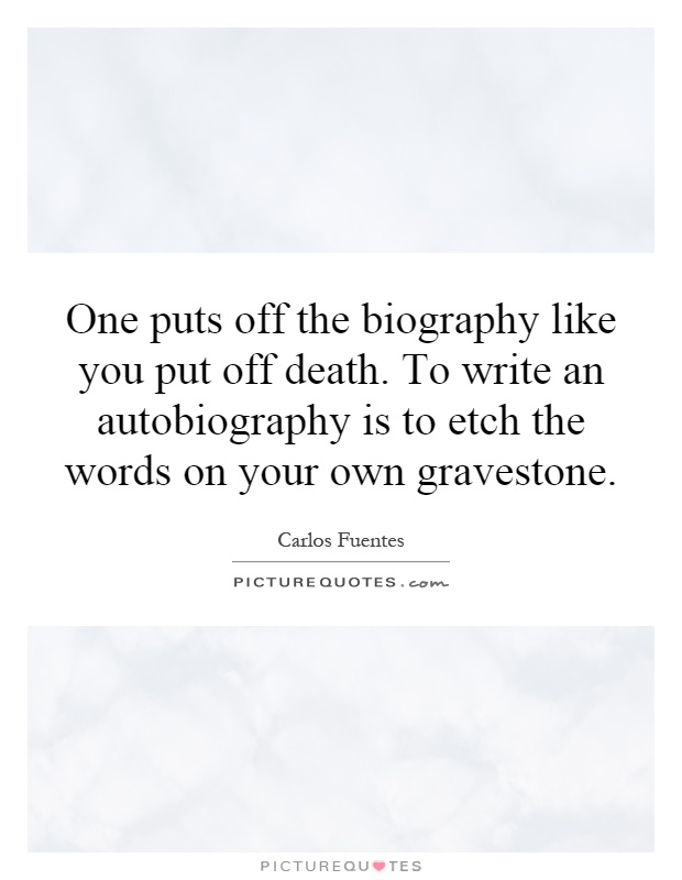 One puts off the biography like you put off death. To write an autobiography is to etch the words on your own gravestone Picture Quote #1