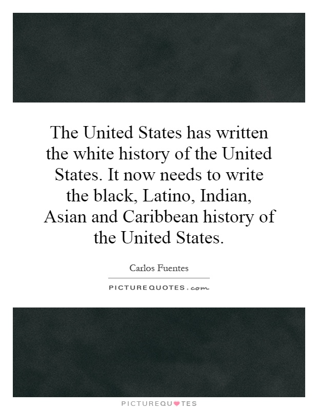 The United States has written the white history of the United States. It now needs to write the black, Latino, Indian, Asian and Caribbean history of the United States Picture Quote #1