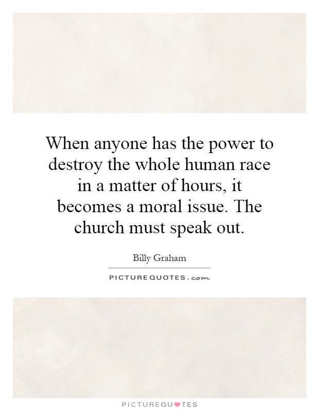 When anyone has the power to destroy the whole human race in a matter of hours, it becomes a moral issue. The church must speak out Picture Quote #1