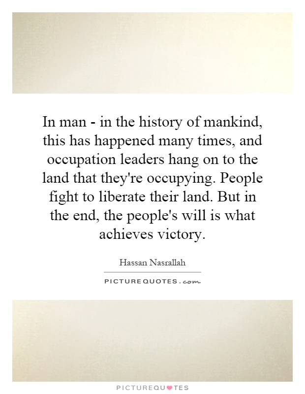 In man - in the history of mankind, this has happened many times, and occupation leaders hang on to the land that they're occupying. People fight to liberate their land. But in the end, the people's will is what achieves victory Picture Quote #1