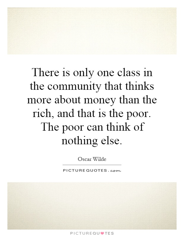 There is only one class in the community that thinks more about money than the rich, and that is the poor. The poor can think of nothing else Picture Quote #1