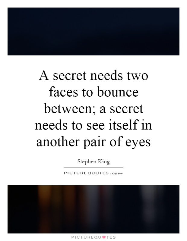 A secret needs two faces to bounce between; a secret needs to see itself in another pair of eyes Picture Quote #1