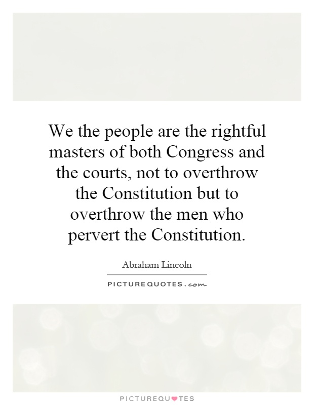 We the people are the rightful masters of both Congress and the courts, not to overthrow the Constitution but to overthrow the men who pervert the Constitution Picture Quote #1