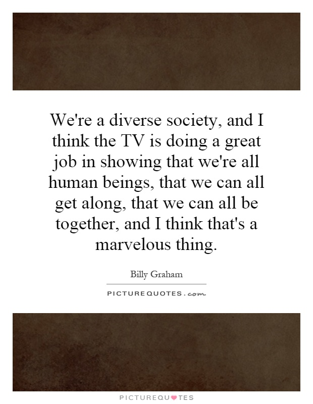 We're a diverse society, and I think the TV is doing a great job in showing that we're all human beings, that we can all get along, that we can all be together, and I think that's a marvelous thing Picture Quote #1