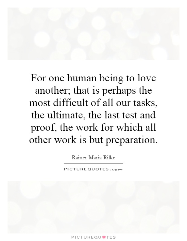 For one human being to love another; that is perhaps the most difficult of all our tasks, the ultimate, the last test and proof, the work for which all other work is but preparation Picture Quote #1